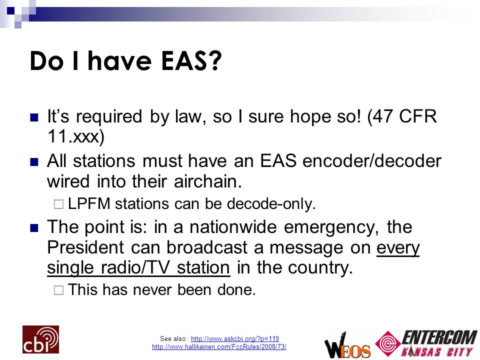 See also : http://www.askcbi.org/?p=119 http://www.hallikainen.com/FccRules/2008/73/ Do I have EAS? It's required by law, so I sure hope so! (47 CFR 1