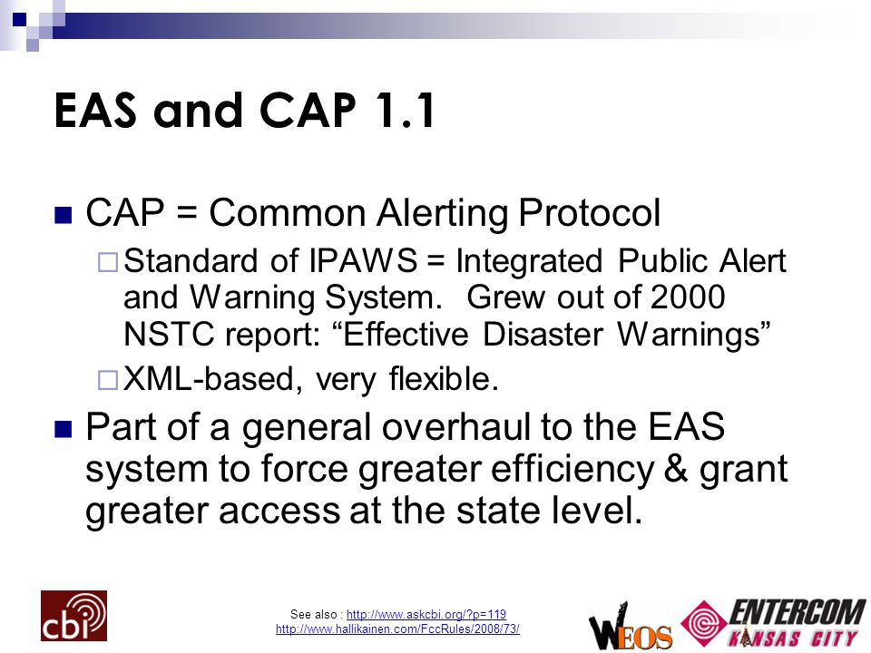 See also : http://www.askcbi.org/ p=119 http://www.hallikainen.com/FccRules/2008/73/ EAS and CAP 1.1 CAP = Common Alerting Protocol  Standard of IPAWS = Integrated Public Alert and Warning System.