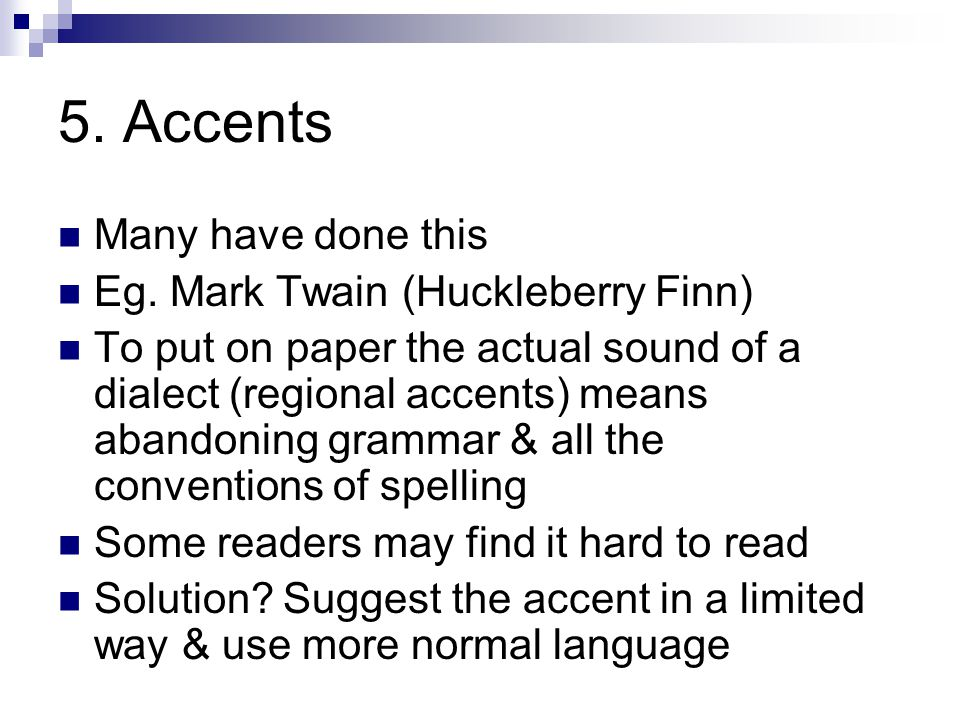 5. Accents Many have done this Eg. Mark Twain (Huckleberry Finn) To put on paper the actual sound of a dialect (regional accents) means abandoning gra