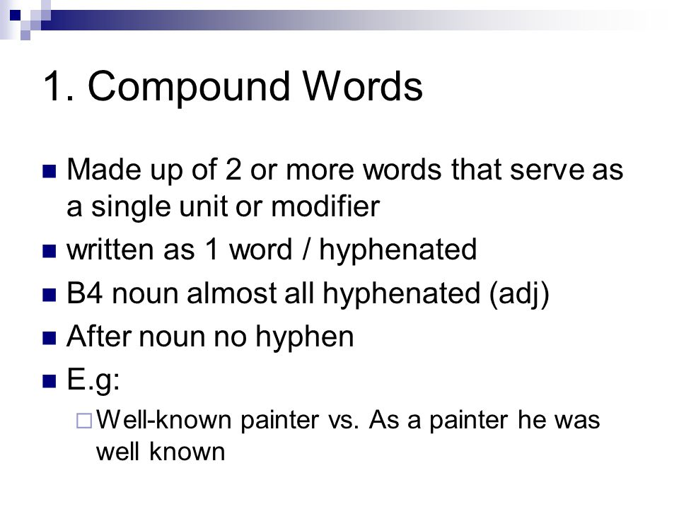 1. Compound Words Made up of 2 or more words that serve as a single unit or modifier written as 1 word / hyphenated B4 noun almost all hyphenated (adj