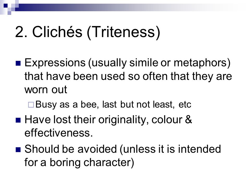 2. Clichés (Triteness) Expressions (usually simile or metaphors) that have been used so often that they are worn out  Busy as a bee, last but not lea