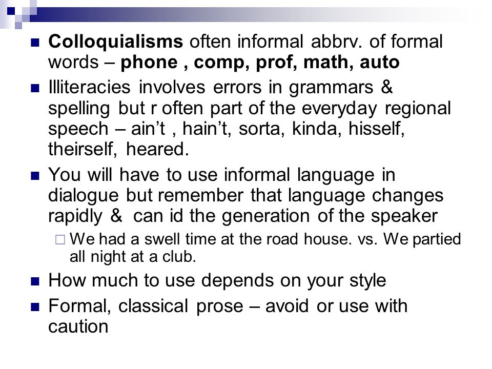 Colloquialisms often informal abbrv. of formal words – phone, comp, prof, math, auto Illiteracies involves errors in grammars & spelling but r often p