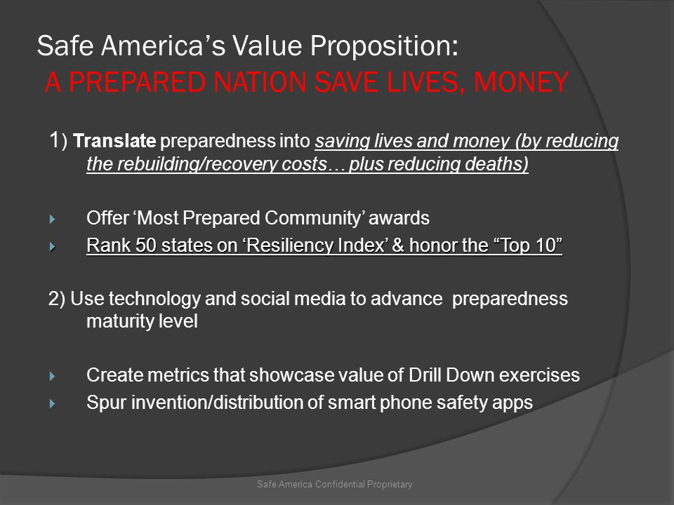Safe America's Value Proposition: A PREPARED NATION SAVE LIVES, MONEY 1 ) Translate preparedness into saving lives and money (by reducing the rebuilding/recovery costs… plus reducing deaths)  Offer 'Most Prepared Community' awards  Rank 50 states on 'Resiliency Index' & honor the Top 10 2) Use technology and social media to advance preparedness maturity level  Create metrics that showcase value of Drill Down exercises  Spur invention/distribution of smart phone safety apps Safe America Confidential Proprietary