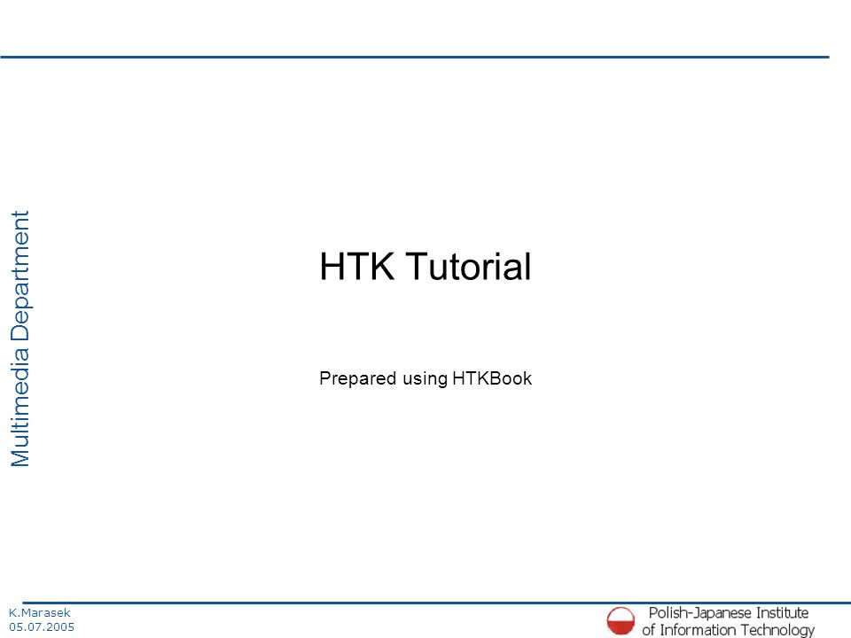 K.Marasek 05.07.2005 Multimedia Department HTK Tutorial Prepared using HTKBook
