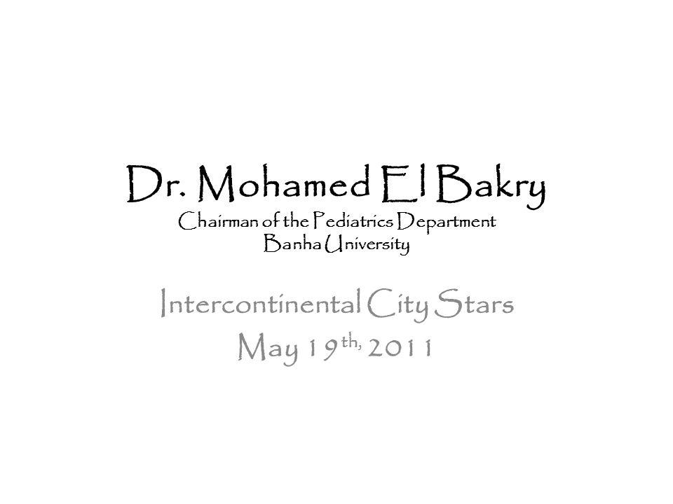 Dr. Mohamed El Bakry Chairman of the Pediatrics Department Banha University Intercontinental City Stars May 19 th, 2011