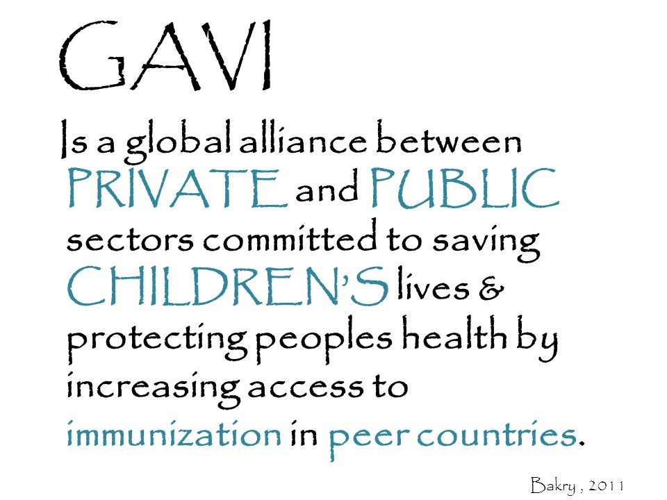 Is a global alliance between PRIVATE and PUBLIC sectors committed to saving CHILDREN'S lives & protecting peoples health by increasing access to immunization in peer countries.