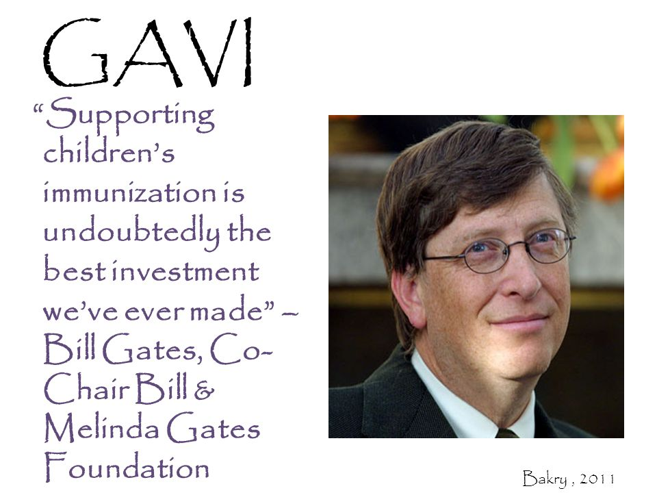 Supporting children's immunization is undoubtedly the best investment we've ever made – Bill Gates, Co- Chair Bill & Melinda Gates Foundation GAVI Bakry, 2011
