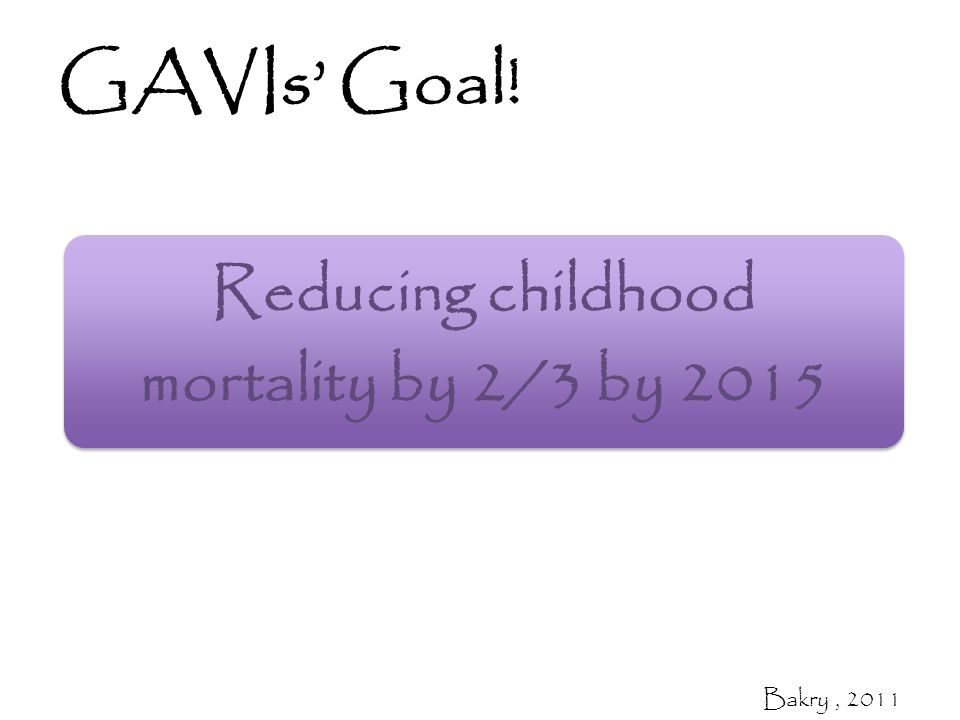 GAVIs' Goal! Reducing childhood mortality by 2/3 by 2015 Bakry, 2011