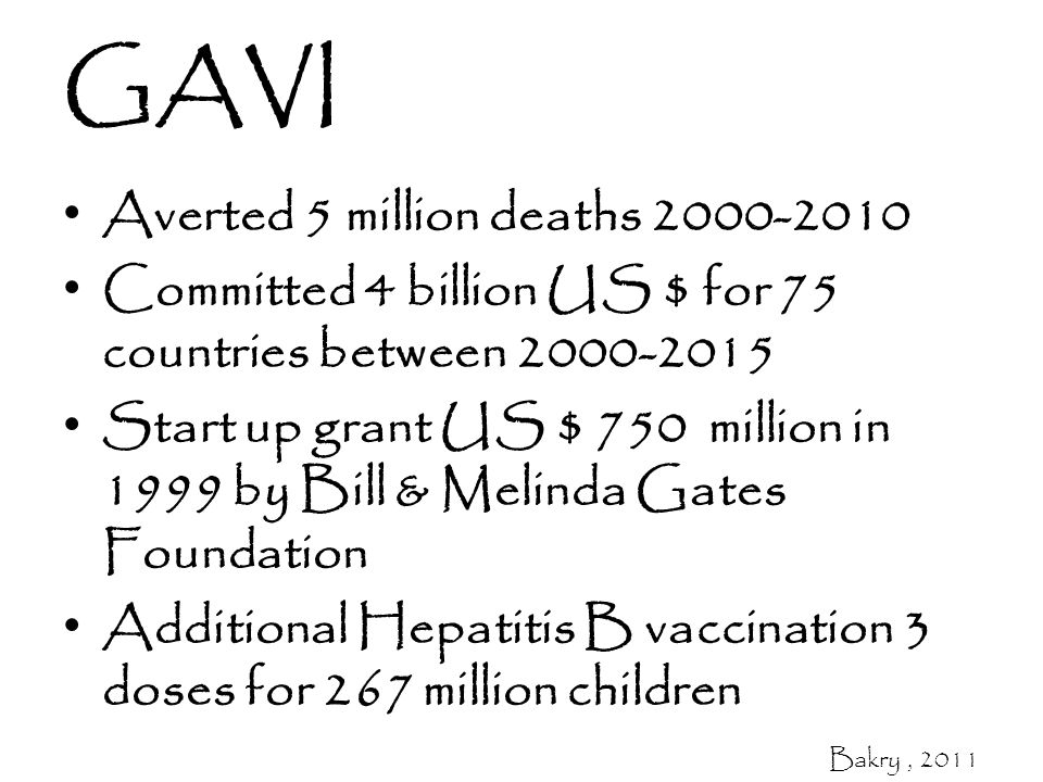 GAVI Averted 5 million deaths 2000-2010 Committed 4 billion US $ for 75 countries between 2000-2015 Start up grant US $ 750 million in 1999 by Bill & Melinda Gates Foundation Additional Hepatitis B vaccination 3 doses for 267 million children Bakry, 2011