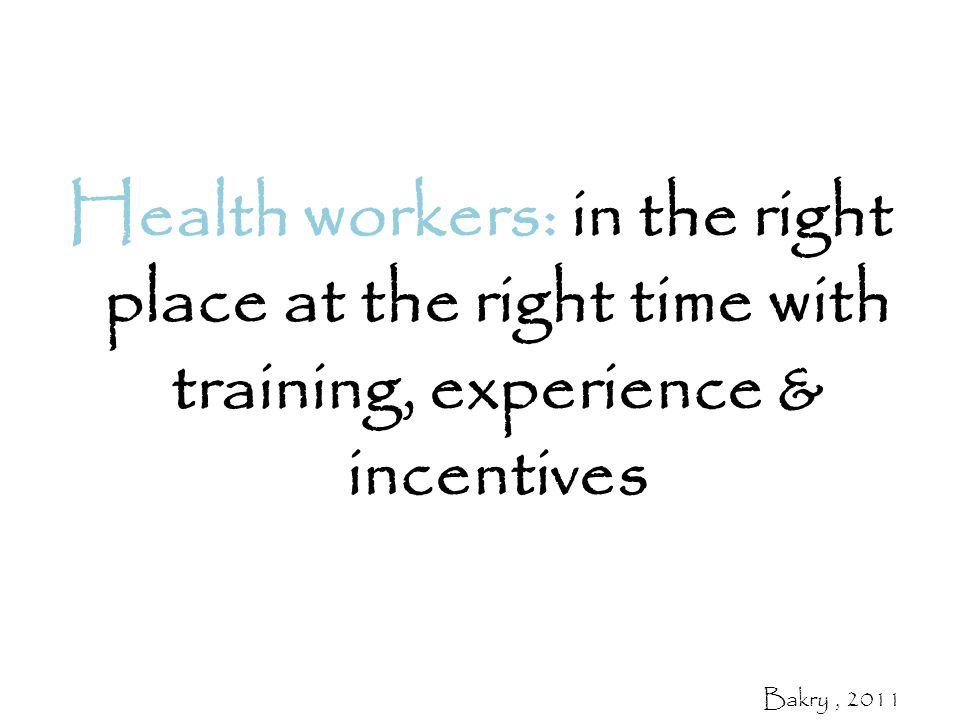 Health workers: in the right place at the right time with training, experience & incentives Bakry, 2011