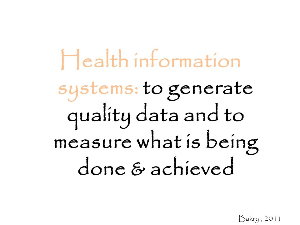 Health information systems: to generate quality data and to measure what is being done & achieved Bakry, 2011