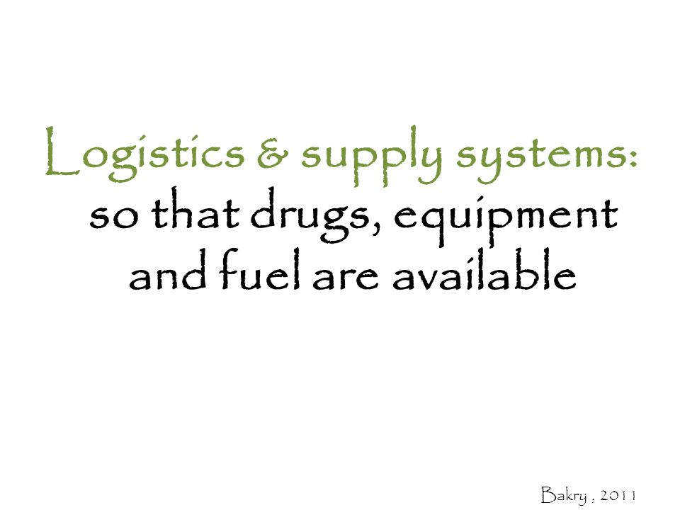 Logistics & supply systems: so that drugs, equipment and fuel are available Bakry, 2011