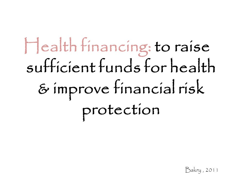 Health financing: to raise sufficient funds for health & improve financial risk protection Bakry, 2011