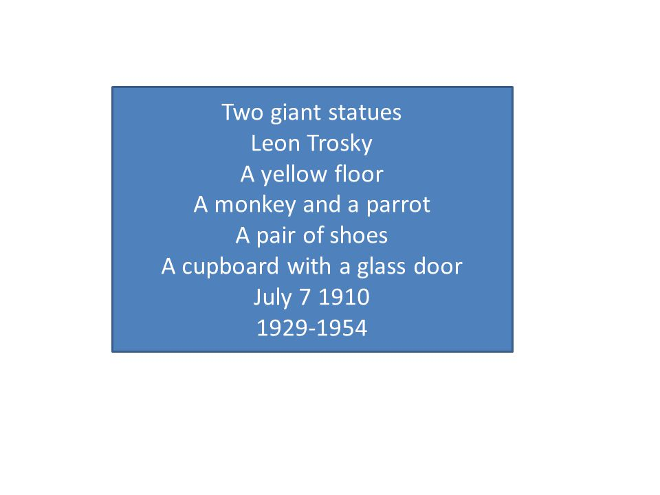 Two giant statues Leon Trosky A yellow floor A monkey and a parrot A pair of shoes A cupboard with a glass door July 7 1910 1929-1954