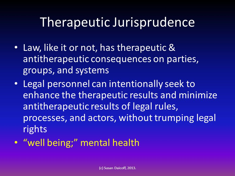 Therapeutic Jurisprudence Law, like it or not, has therapeutic & antitherapeutic consequences on parties, groups, and systems Legal personnel can intentionally seek to enhance the therapeutic results and minimize antitherapeutic results of legal rules, processes, and actors, without trumping legal rights well being; mental health (c) Susan Daicoff, 2013.