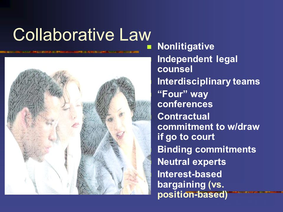 Collaborative Law Nonlitigative Independent legal counsel Interdisciplinary teams Four way conferences Contractual commitment to w/draw if go to court Binding commitments Neutral experts Interest-based bargaining (vs.