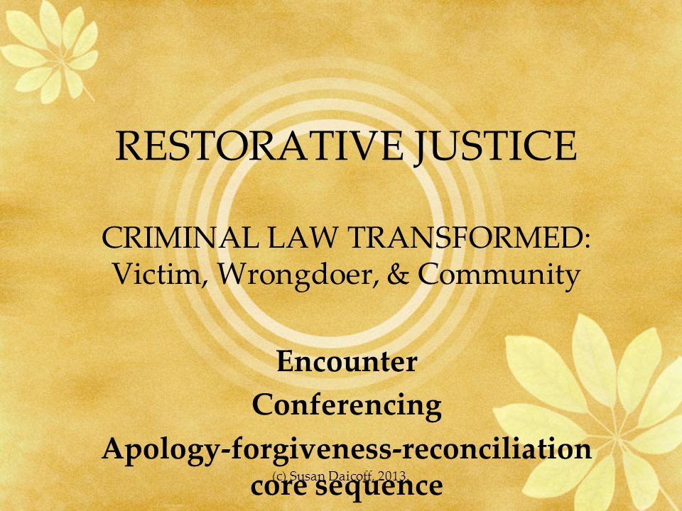 RESTORATIVE JUSTICE CRIMINAL LAW TRANSFORMED: Victim, Wrongdoer, & Community Encounter Conferencing Apology-forgiveness-reconciliation core sequence (c) Susan Daicoff, 2013.