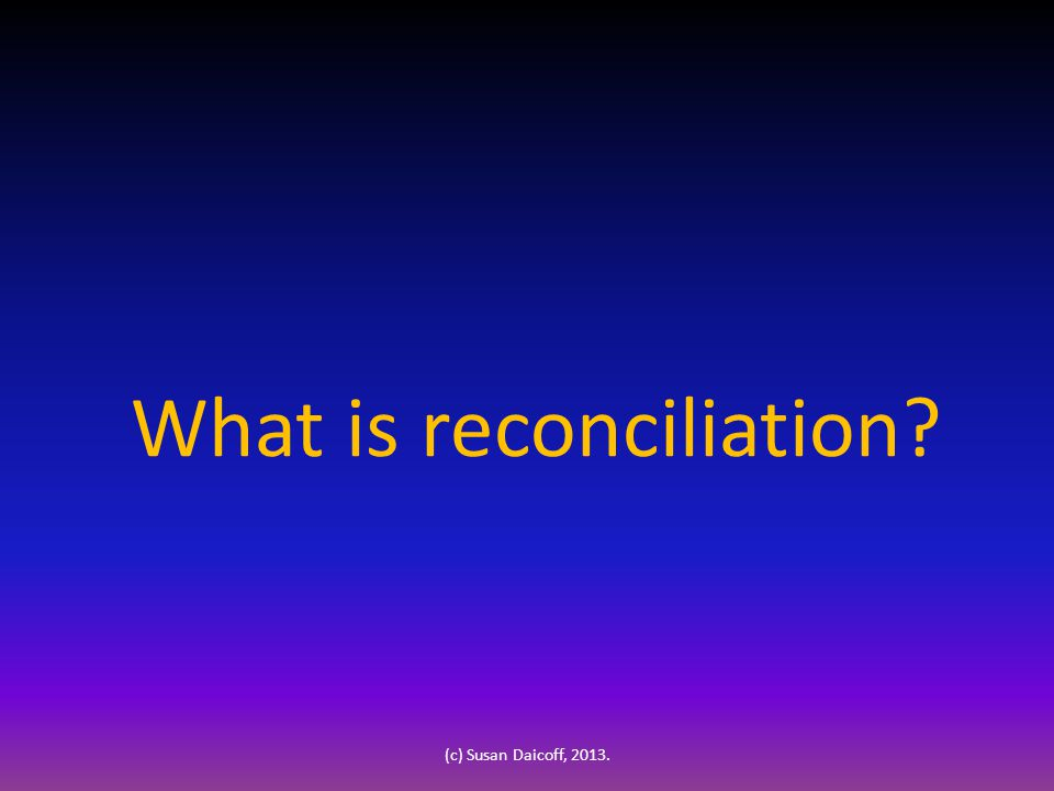 What is reconciliation (c) Susan Daicoff, 2013.