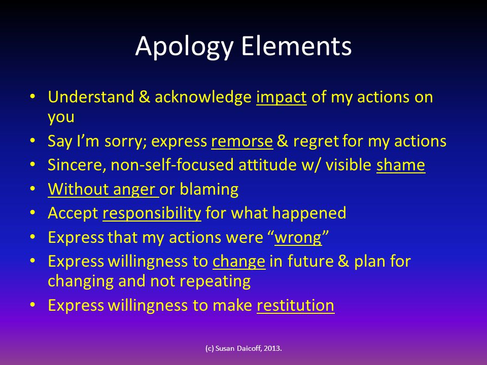 Apology Elements Understand & acknowledge impact of my actions on you Say I'm sorry; express remorse & regret for my actions Sincere, non-self-focused attitude w/ visible shame Without anger or blaming Accept responsibility for what happened Express that my actions were wrong Express willingness to change in future & plan for changing and not repeating Express willingness to make restitution (c) Susan Daicoff, 2013.
