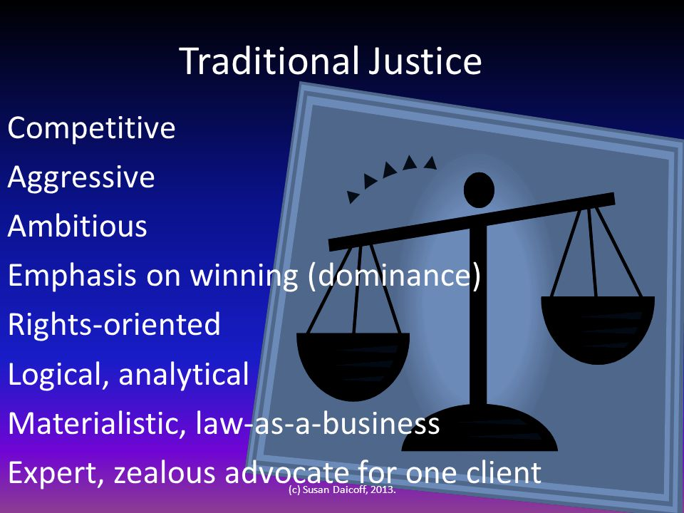 Traditional Justice Competitive Aggressive Ambitious Emphasis on winning (dominance) Rights-oriented Logical, analytical Materialistic, law-as-a-business Expert, zealous advocate for one client (c) Susan Daicoff, 2013.