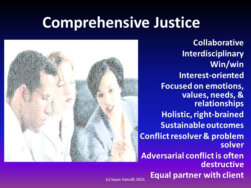 Comprehensive Justice Collaborative Interdisciplinary Win/win Interest-oriented Focused on emotions, values, needs, & relationships Holistic, right-brained Sustainable outcomes Conflict resolver & problem solver Adversarial conflict is often destructive Equal partner with client (c) Susan Daicoff, 2013.