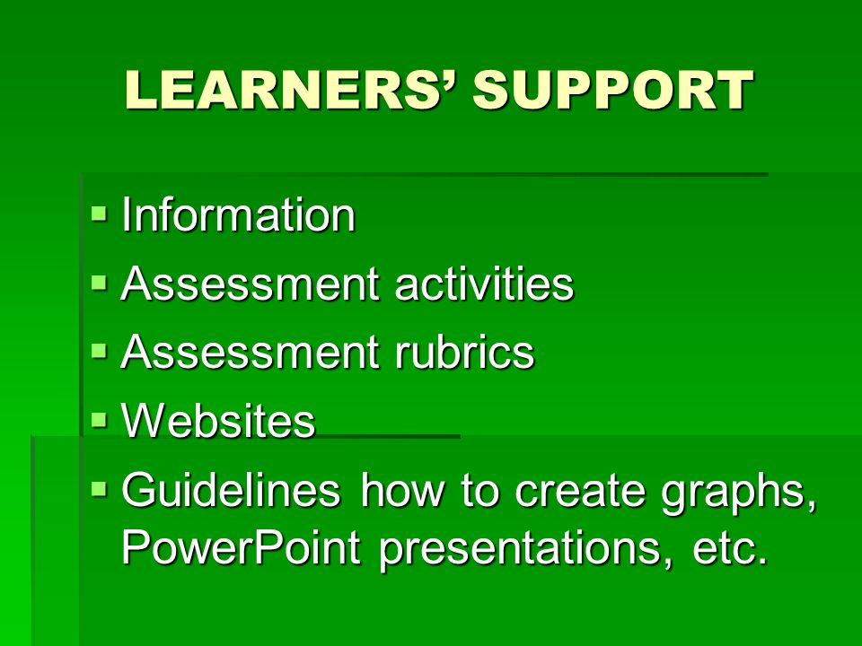 LEARNERS' SUPPORT  Information  Assessment activities  Assessment rubrics  Websites  Guidelines how to create graphs, PowerPoint presentations, etc.