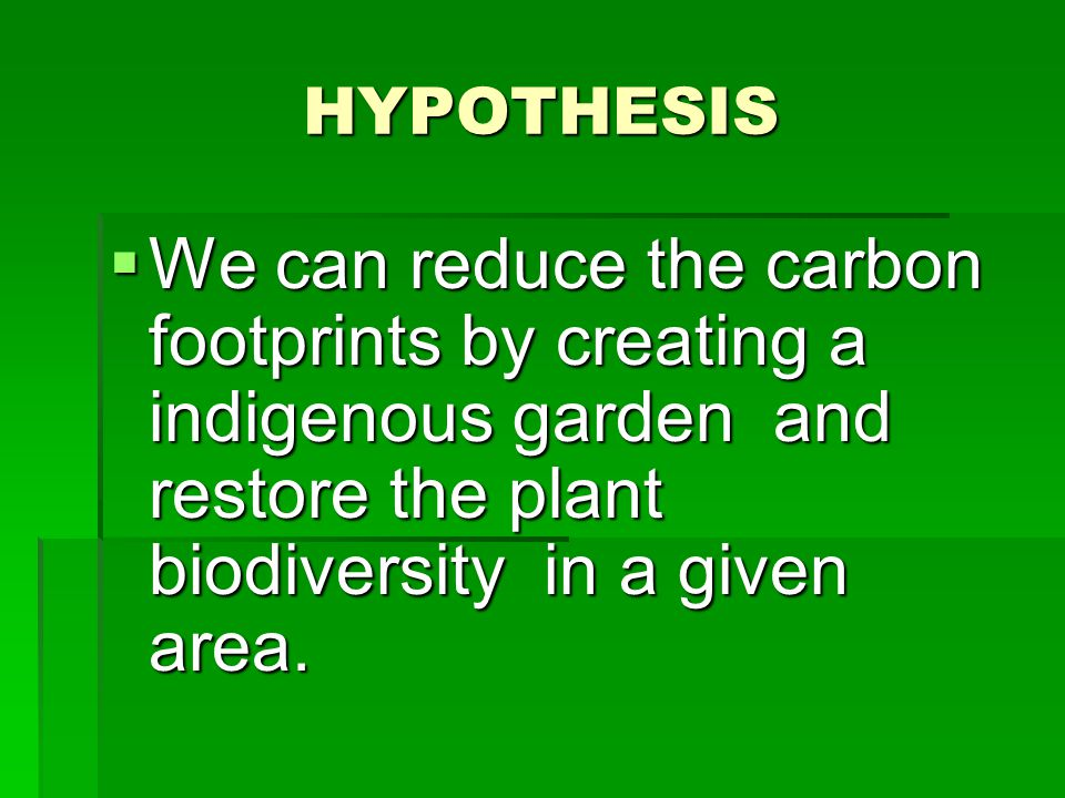 HYPOTHESIS  We can reduce the carbon footprints by creating a indigenous garden and restore the plant biodiversity in a given area.