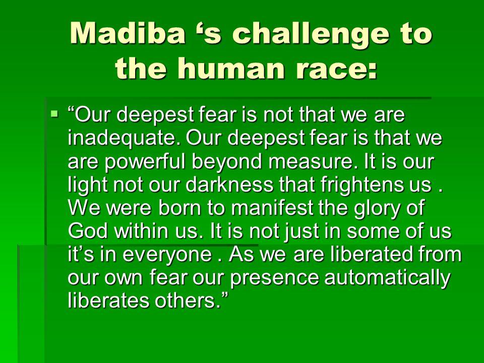 Madiba 's challenge to the human race: Madiba 's challenge to the human race:  Our deepest fear is not that we are inadequate.