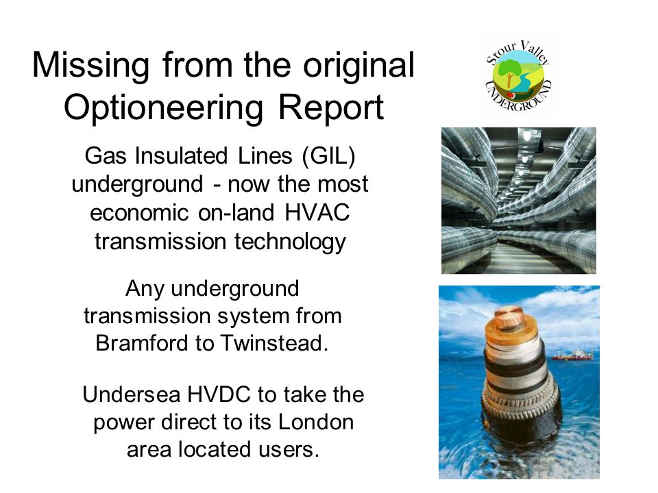 Missing from the original Optioneering Report Gas Insulated Lines (GIL) underground - now the most economic on-land HVAC transmission technology Undersea HVDC to take the power direct to its London area located users.