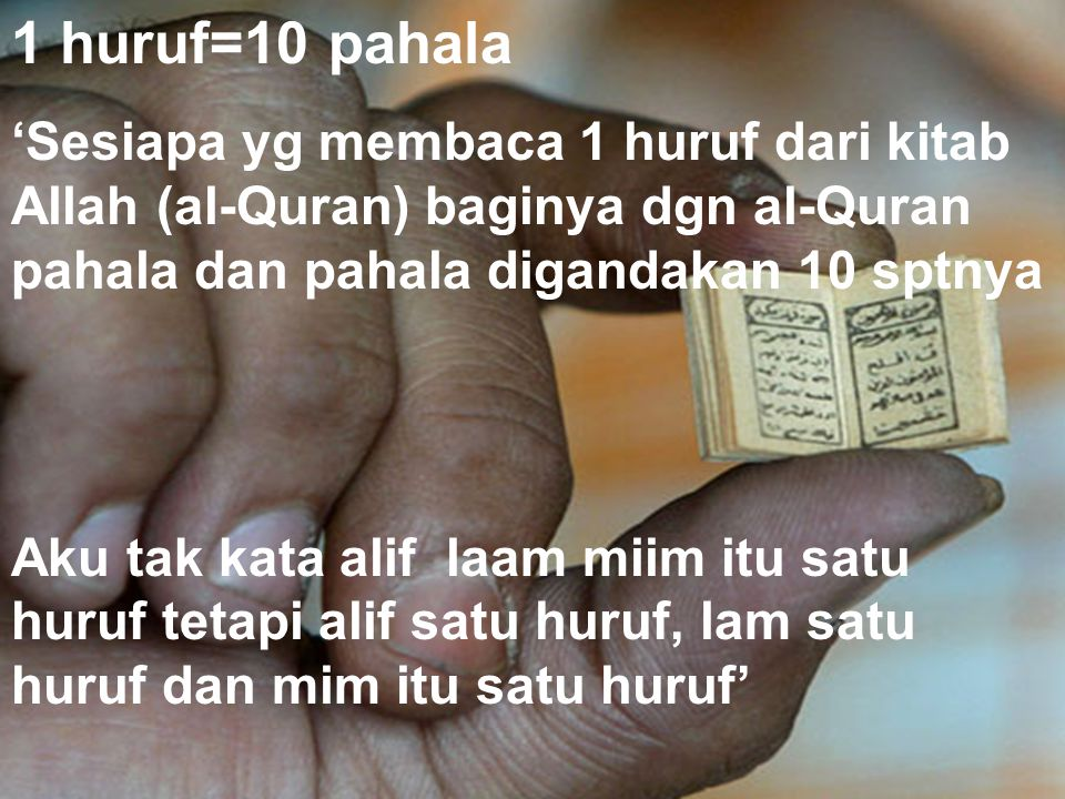 1 huruf=10 pahala 'Sesiapa yg membaca 1 huruf dari kitab Allah (al-Quran) baginya dgn al-Quran pahala dan pahala digandakan 10 sptnya Aku tak kata alif laam miim itu satu huruf tetapi alif satu huruf, lam satu huruf dan mim itu satu huruf'