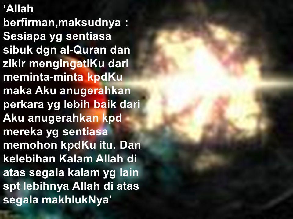 Allah beri byk krn sibuk baca Quran 'Allah berfirman,maksudnya : Sesiapa yg sentiasa sibuk dgn al-Quran dan zikir mengingatiKu dari meminta-minta kpdKu maka Aku anugerahkan perkara yg lebih baik dari Aku anugerahkan kpd mereka yg sentiasa memohon kpdKu itu.