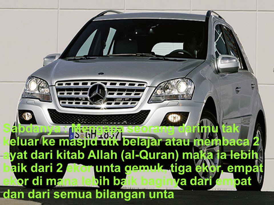 Sabdanya : Mengapa seorang darimu tak keluar ke masjid utk belajar atau membaca 2 ayat dari kitab Allah (al-Quran) maka ia lebih baik dari 2 ekor unta gemuk, tiga ekor, empat ekor di mana lebih baik baginya dari empat dan dari semua bilangan unta
