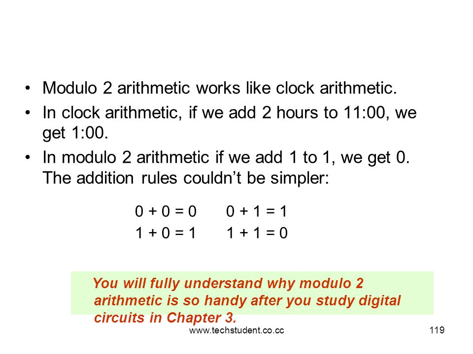 www.techstudent.co.cc119 Modulo 2 arithmetic works like clock arithmetic. In clock arithmetic, if we add 2 hours to 11:00, we get 1:00. In modulo 2 ar