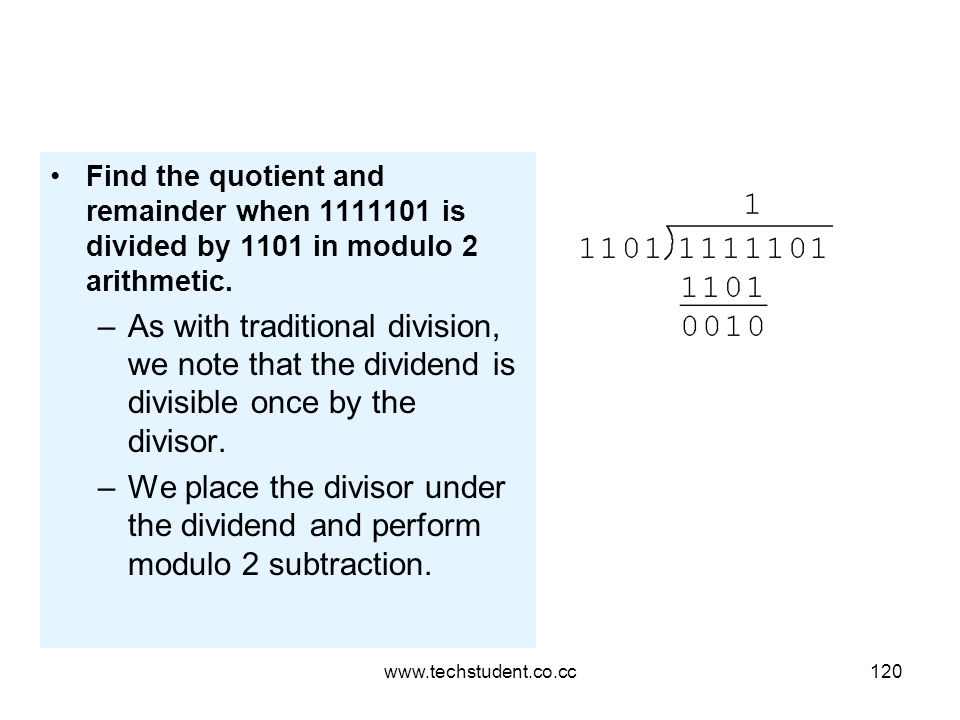 www.techstudent.co.cc120 Find the quotient and remainder when 1111101 is divided by 1101 in modulo 2 arithmetic. –As with traditional division, we not