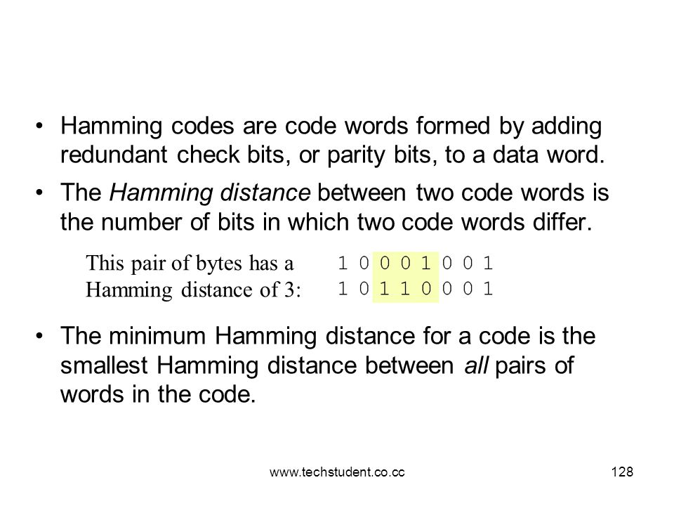 www.techstudent.co.cc128 Hamming codes are code words formed by adding redundant check bits, or parity bits, to a data word. The Hamming distance betw