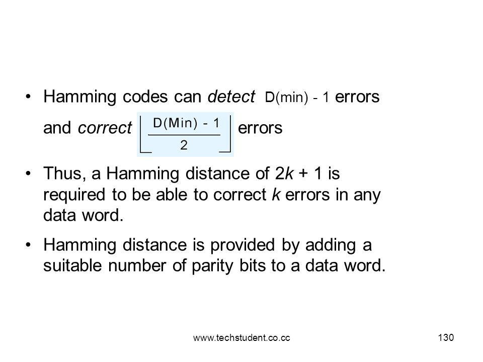 www.techstudent.co.cc130 Hamming codes can detect D(min) - 1 errors and correct errors Thus, a Hamming distance of 2k + 1 is required to be able to co