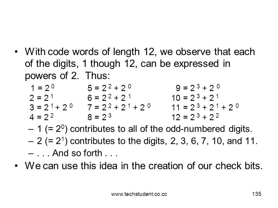 www.techstudent.co.cc135 With code words of length 12, we observe that each of the digits, 1 though 12, can be expressed in powers of 2. Thus: 1 = 2 0