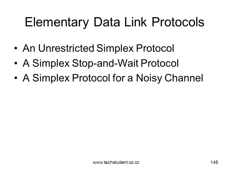 www.techstudent.co.cc146 Elementary Data Link Protocols An Unrestricted Simplex Protocol A Simplex Stop-and-Wait Protocol A Simplex Protocol for a Noi