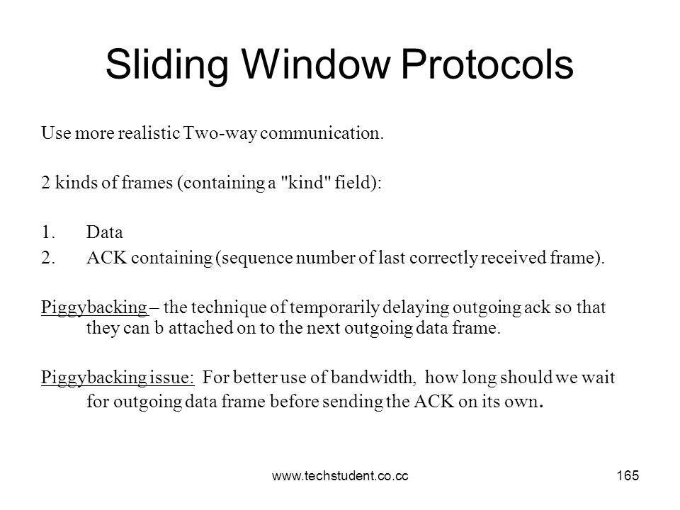 www.techstudent.co.cc165 Sliding Window Protocols Use more realistic Two-way communication. 2 kinds of frames (containing a