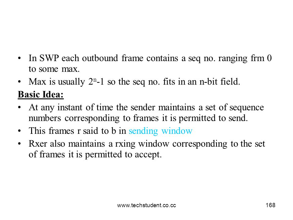 www.techstudent.co.cc168 In SWP each outbound frame contains a seq no. ranging frm 0 to some max. Max is usually 2 n -1 so the seq no. fits in an n-bi
