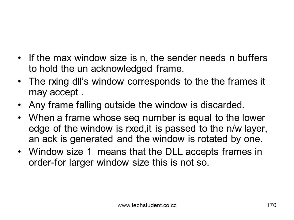 www.techstudent.co.cc170 If the max window size is n, the sender needs n buffers to hold the un acknowledged frame. The rxing dll's window corresponds