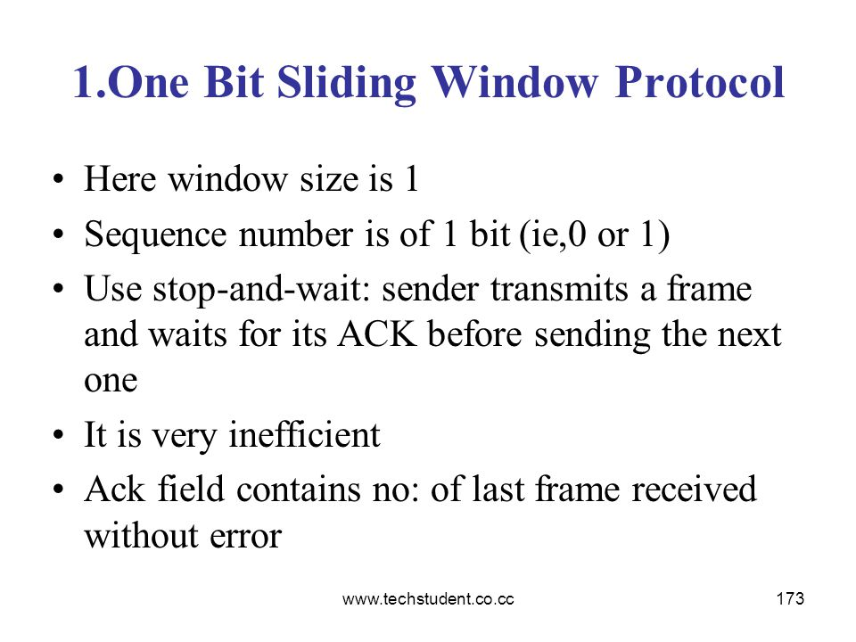 www.techstudent.co.cc173 1.One Bit Sliding Window Protocol Here window size is 1 Sequence number is of 1 bit (ie,0 or 1) Use stop-and-wait: sender tra