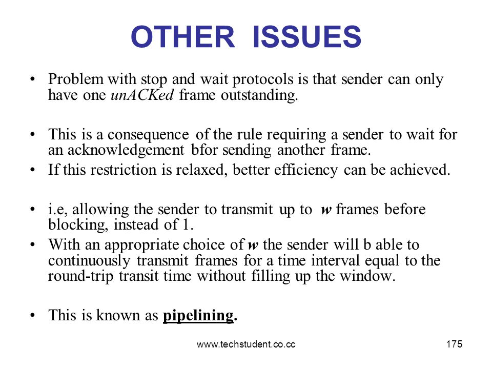 www.techstudent.co.cc175 OTHER ISSUES Problem with stop and wait protocols is that sender can only have one unACKed frame outstanding. This is a conse