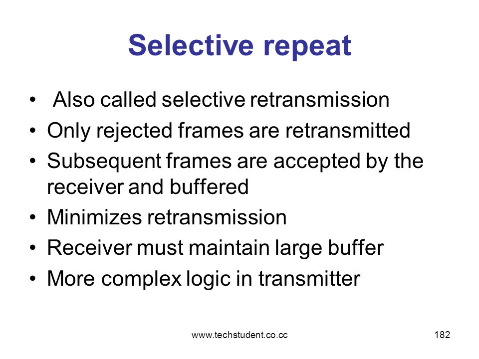 www.techstudent.co.cc182 Selective repeat Also called selective retransmission Only rejected frames are retransmitted Subsequent frames are accepted b