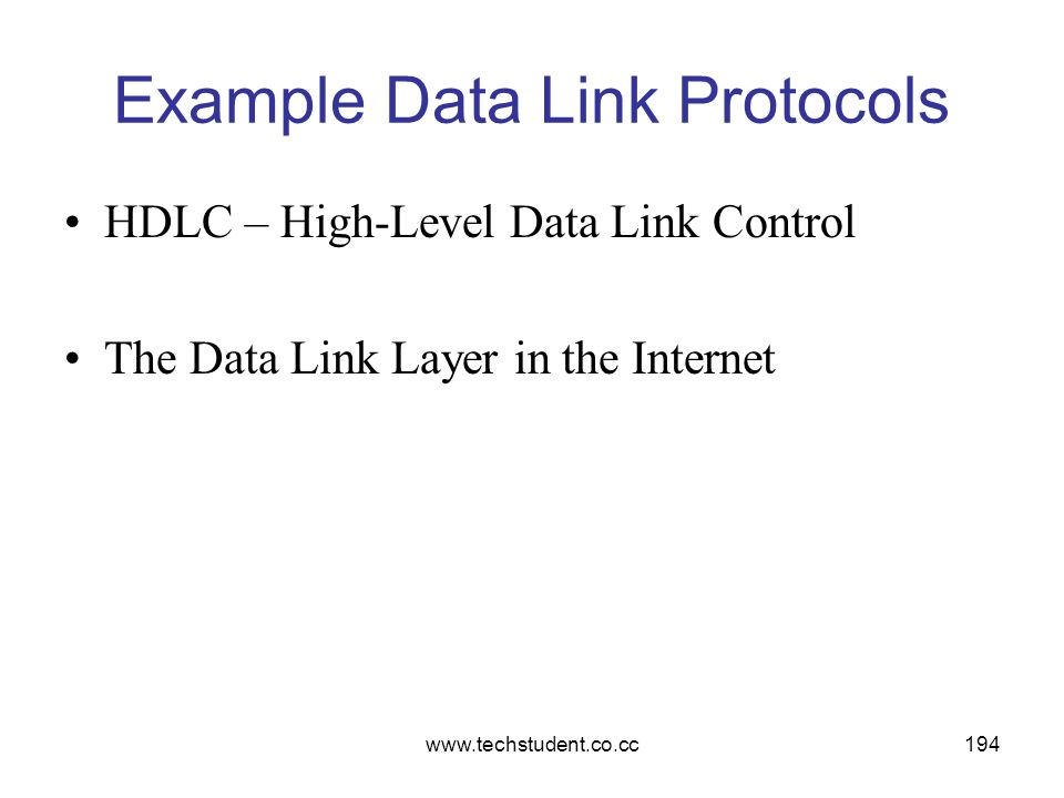 www.techstudent.co.cc194 Example Data Link Protocols HDLC – High-Level Data Link Control The Data Link Layer in the Internet