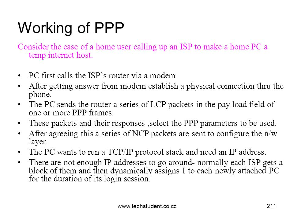 www.techstudent.co.cc211 Working of PPP Consider the case of a home user calling up an ISP to make a home PC a temp internet host. PC first calls the