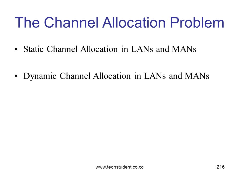 www.techstudent.co.cc216 The Channel Allocation Problem Static Channel Allocation in LANs and MANs Dynamic Channel Allocation in LANs and MANs