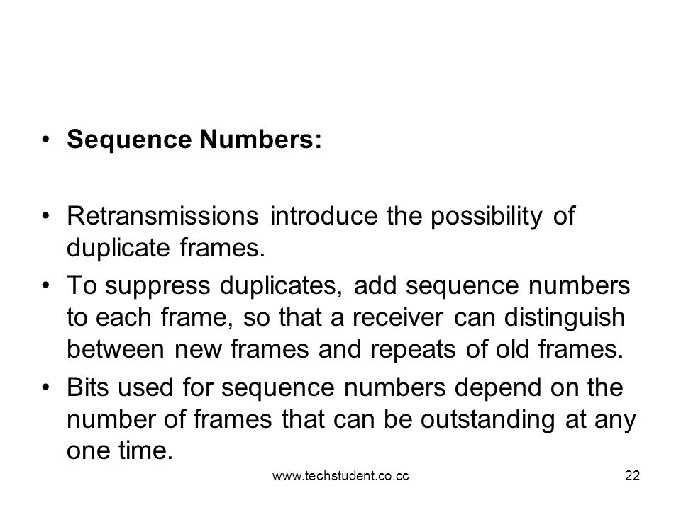 www.techstudent.co.cc22 Sequence Numbers: Retransmissions introduce the possibility of duplicate frames. To suppress duplicates, add sequence numbers