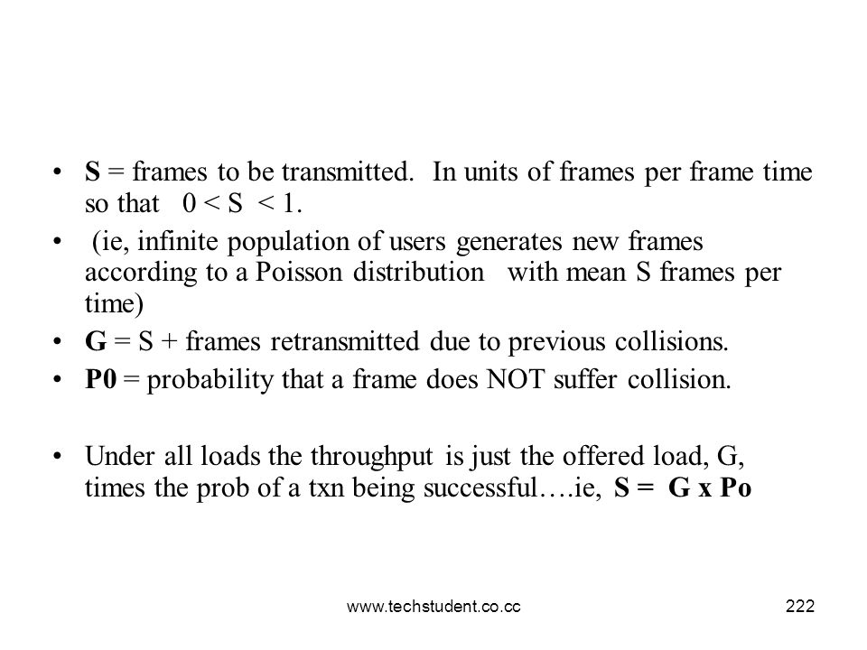 www.techstudent.co.cc222 S = frames to be transmitted. In units of frames per frame time so that 0 < S < 1. (ie, infinite population of users generate