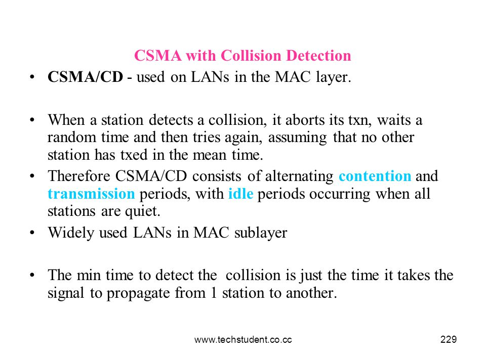 www.techstudent.co.cc229 CSMA with Collision Detection CSMA/CD - used on LANs in the MAC layer. When a station detects a collision, it aborts its txn,